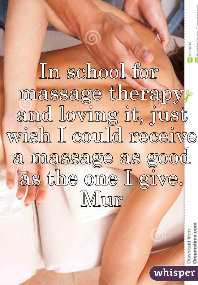 In school for massage therapy and loving it, just wish I could receive a massage as good as the one I give. Mur