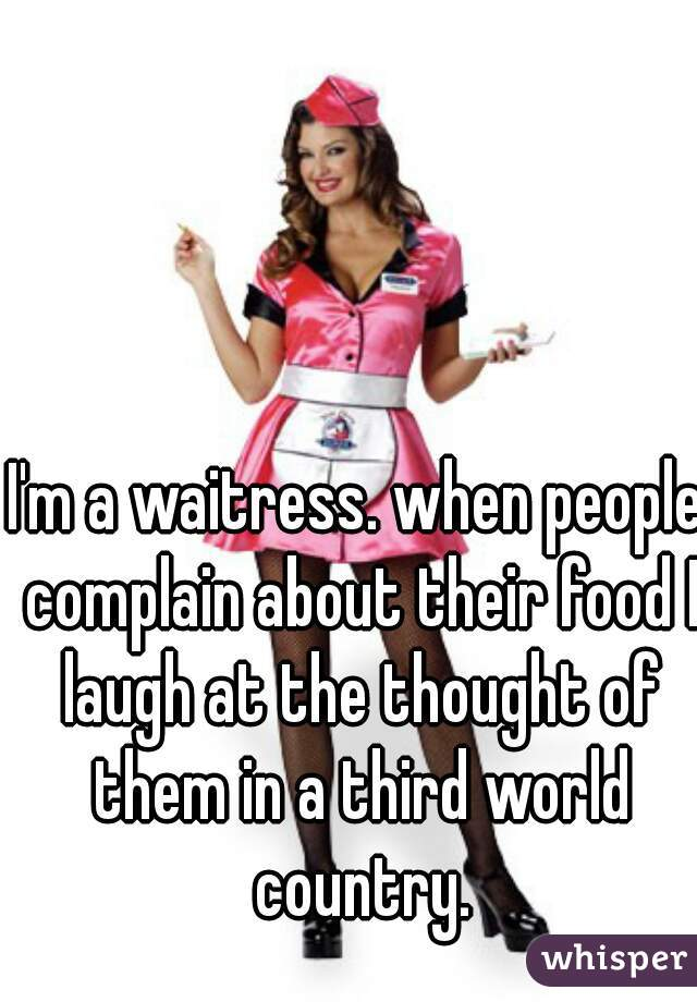 I'm a waitress. when people complain about their food I laugh at the thought of them in a third world country.