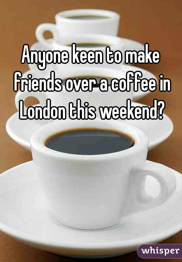 Anyone keen to make friends over a coffee in London this weekend?