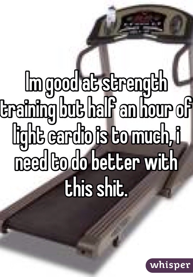 Im good at strength training but half an hour of light cardio is to much, i need to do better with this shit.