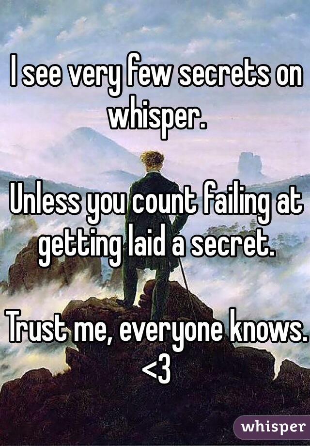 I see very few secrets on whisper.  Unless you count failing at getting laid a secret.  Trust me, everyone knows. <3
