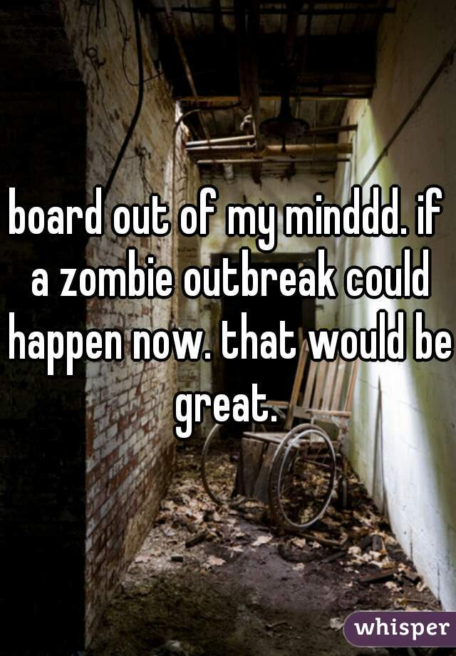 board out of my minddd. if a zombie outbreak could happen now. that would be great.