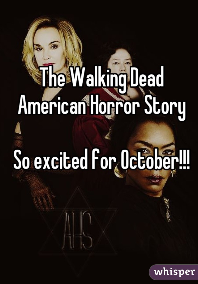 The Walking Dead American Horror Story  So excited for October!!!