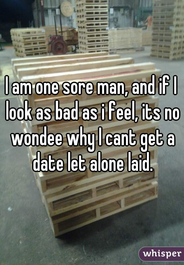 I am one sore man, and if I look as bad as i feel, its no wondee why I cant get a date let alone laid.