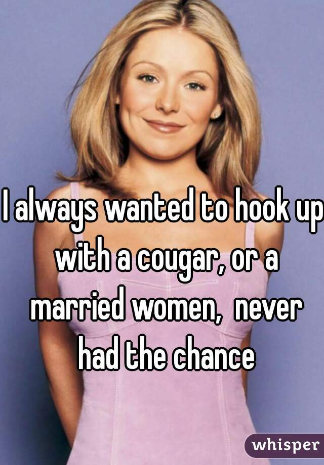 I always wanted to hook up with a cougar, or a married women,  never had the chance