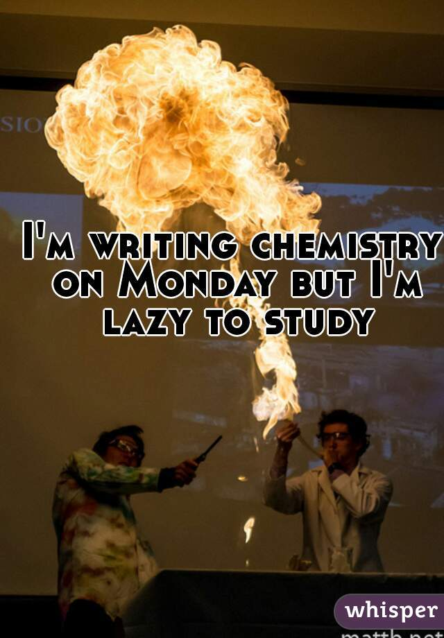 I'm writing chemistry on Monday but I'm lazy to study