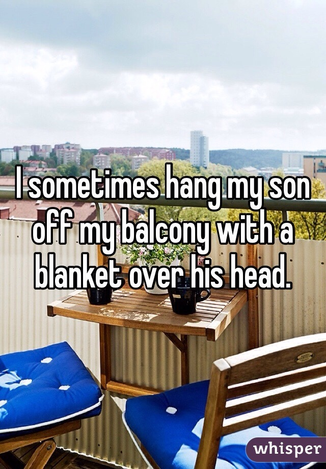 I sometimes hang my son off my balcony with a blanket over his head.