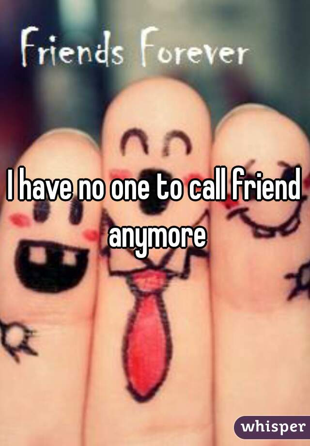 I have no one to call friend anymore