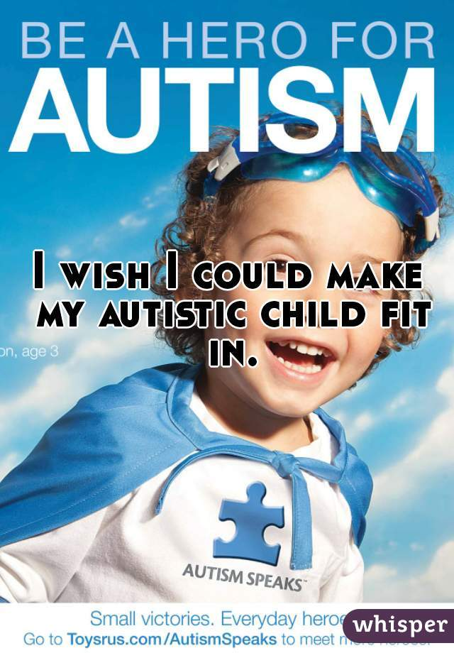 I wish I could make my autistic child fit in.