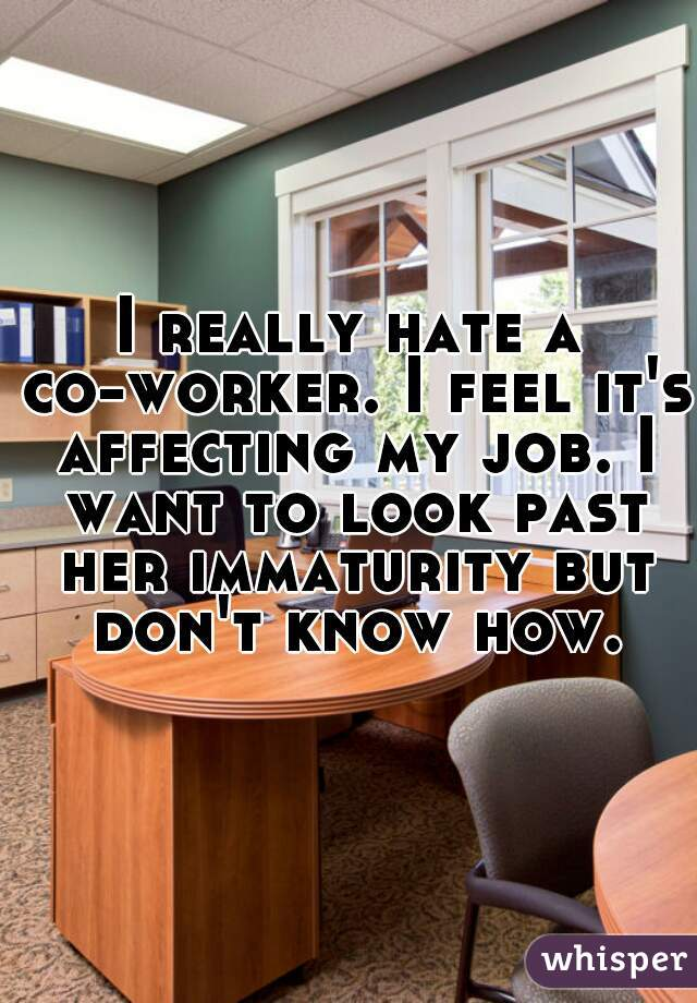 I really hate a co-worker. I feel it's affecting my job. I want to look past her immaturity but don't know how.