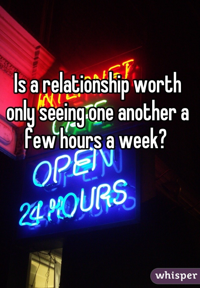 Is a relationship worth only seeing one another a few hours a week?
