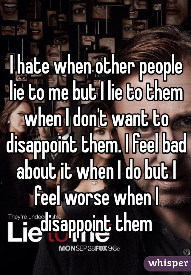 I hate when other people lie to me but I lie to them when I don't want to disappoint them. I feel bad about it when I do but I feel worse when I disappoint them