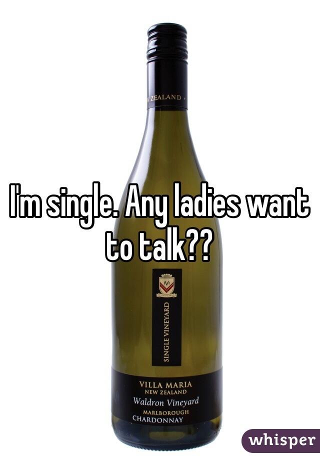 I'm single. Any ladies want to talk??