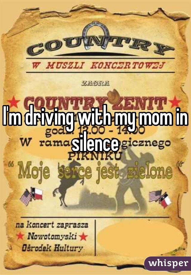 I'm driving with my mom in silence