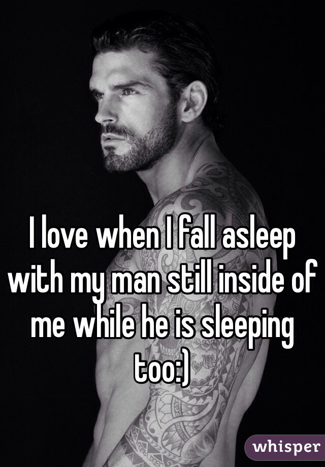 I love when I fall asleep with my man still inside of me while he is sleeping too:)