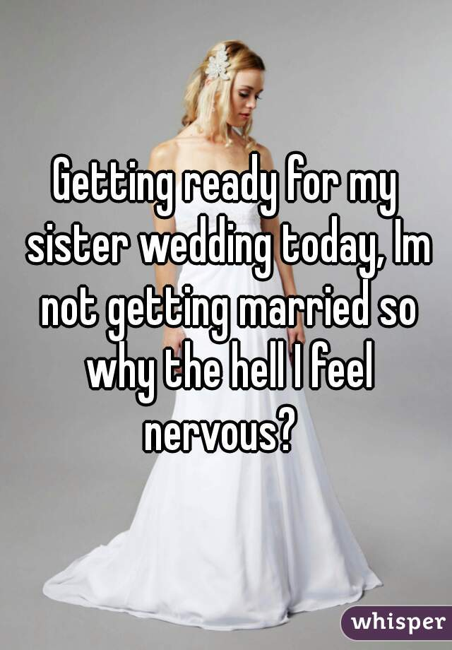 Getting ready for my sister wedding today, Im not getting married so why the hell I feel nervous?