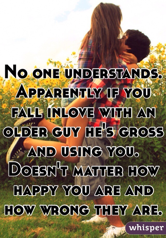 No one understands. Apparently if you fall inlove with an older guy he's gross and using you. Doesn't matter how happy you are and how wrong they are.