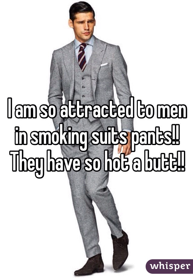 I am so attracted to men in smoking suits pants!! They have so hot a butt!!