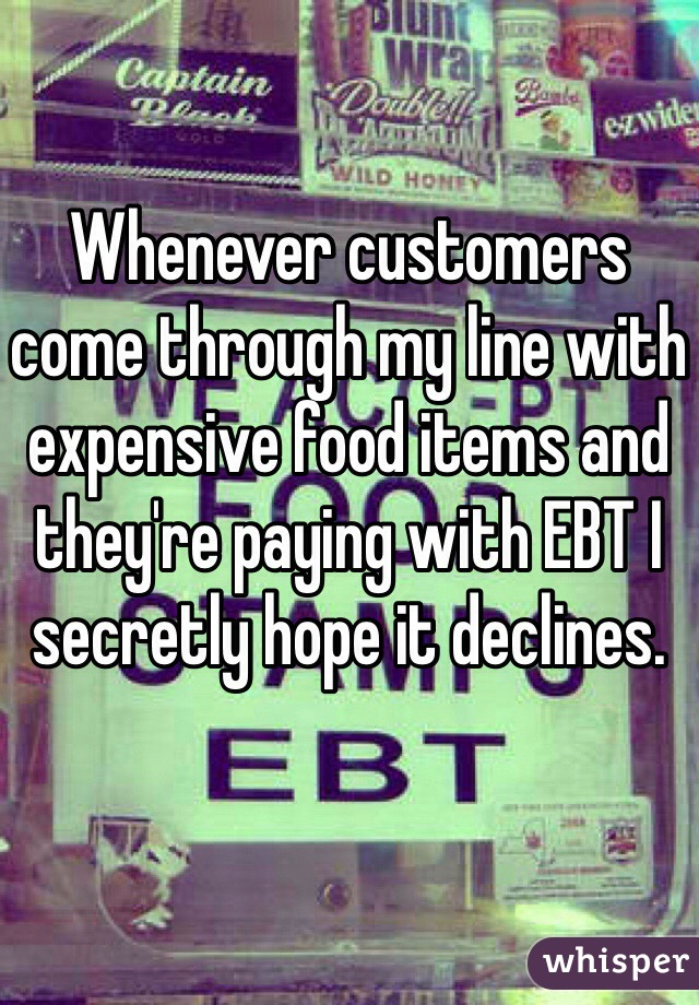 Whenever customers come through my line with expensive food items and they're paying with EBT I secretly hope it declines.