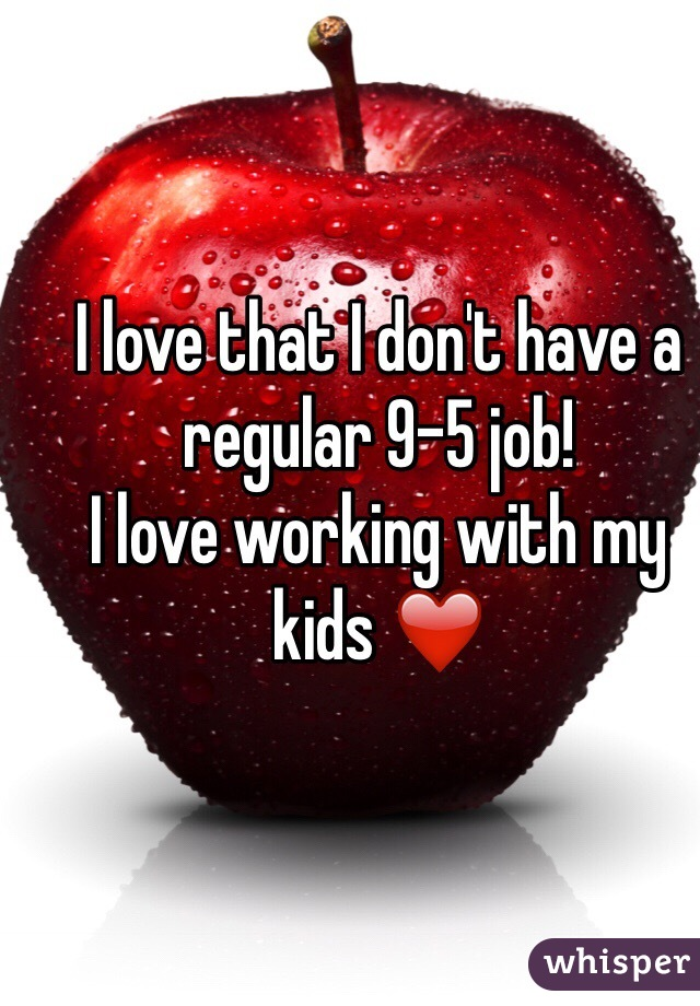 I love that I don't have a regular 9-5 job!  I love working with my kids ❤️