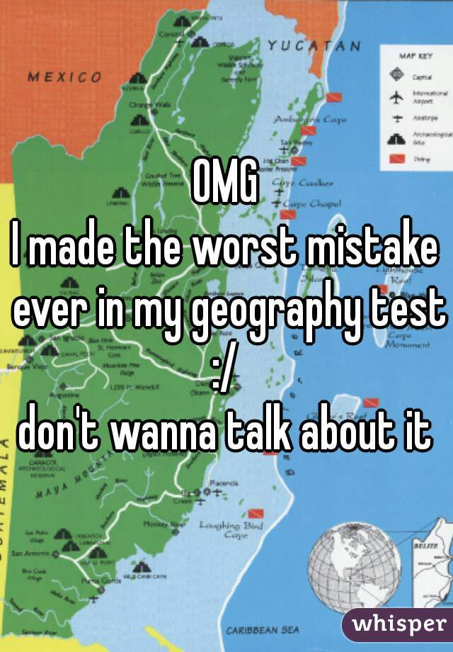 OMG I made the worst mistake ever in my geography test :/  don't wanna talk about it