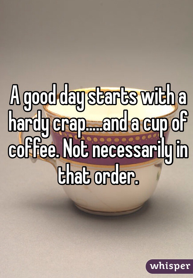 A good day starts with a hardy crap.....and a cup of coffee. Not necessarily in that order.