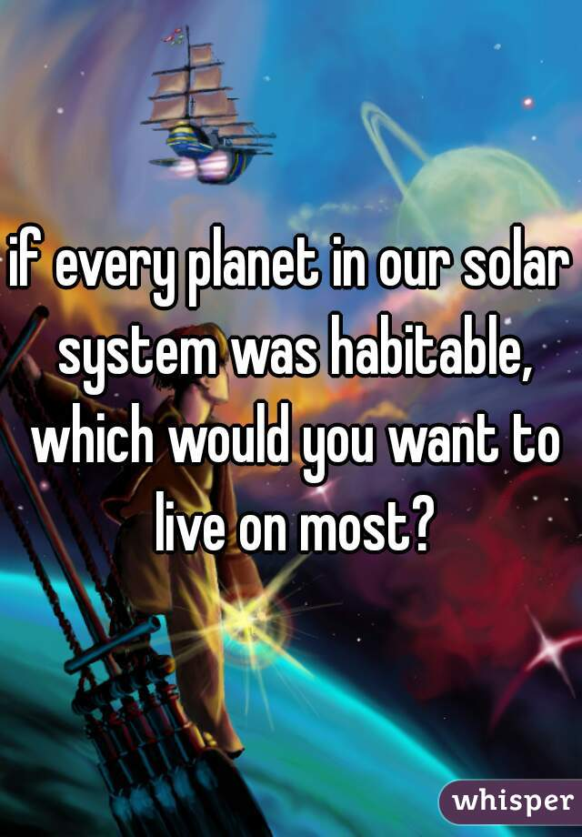 if every planet in our solar system was habitable, which would you want to live on most?