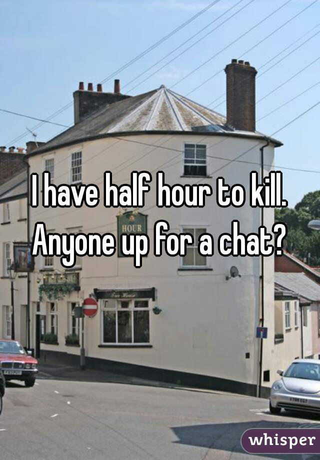 I have half hour to kill. Anyone up for a chat?