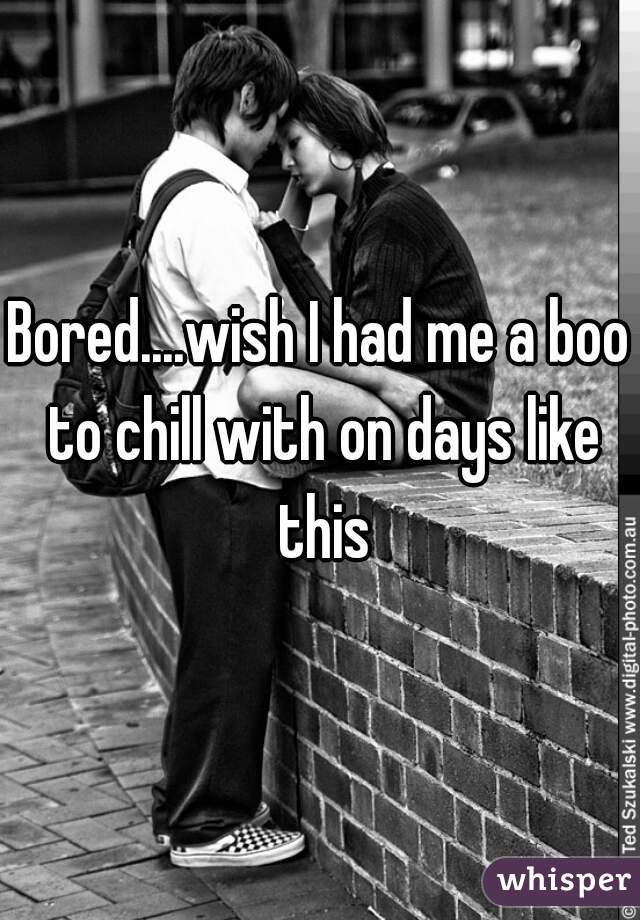 Bored....wish I had me a boo to chill with on days like this
