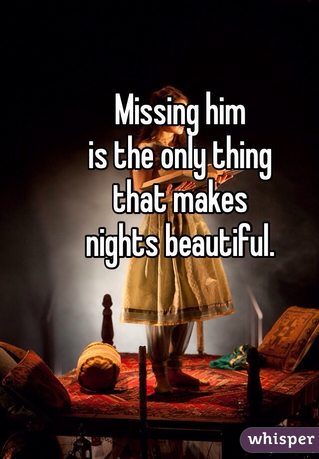 Missing him  is the only thing  that makes  nights beautiful.