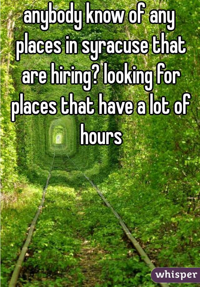 anybody know of any places in syracuse that are hiring? looking for places that have a lot of hours