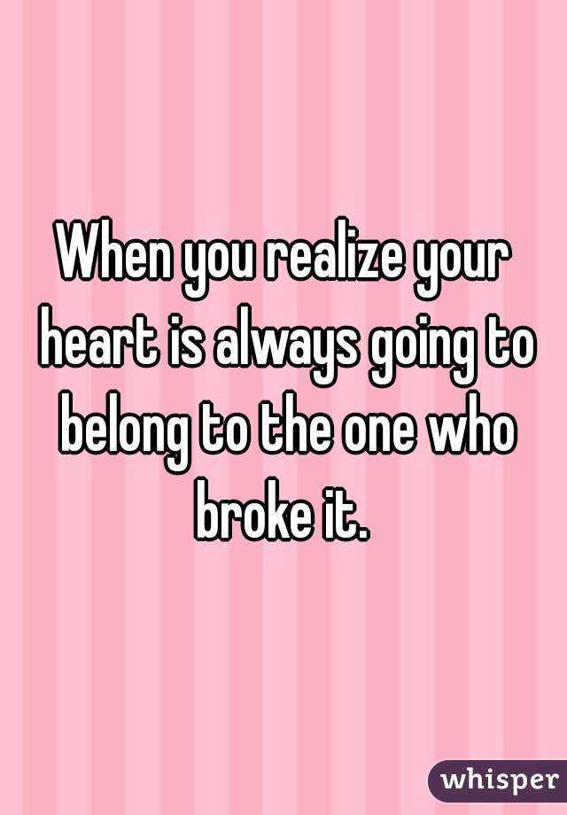When you realize your heart is always going to belong to the one who broke it.