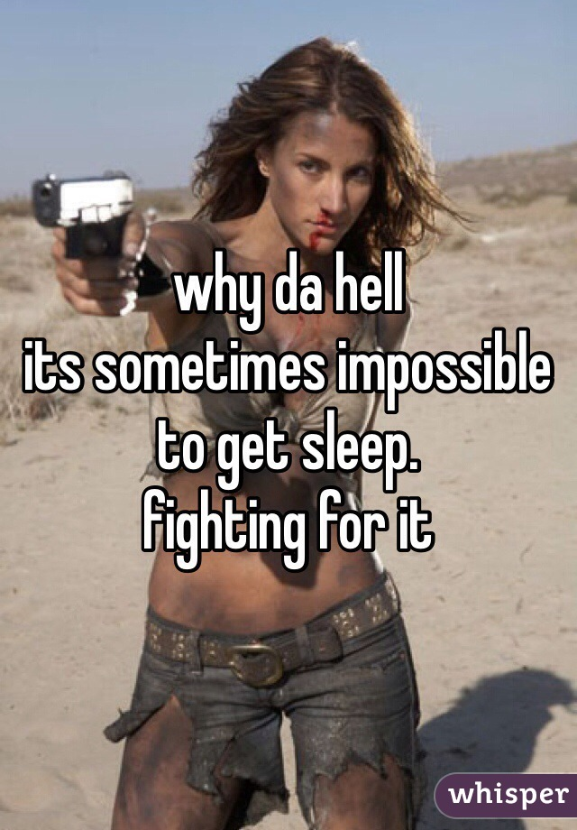 why da hell its sometimes impossible to get sleep. fighting for it