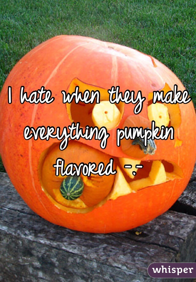 I hate when they make everything pumpkin flavored -.-