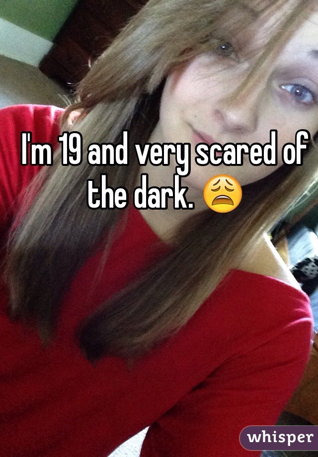 I'm 19 and very scared of the dark. 😩
