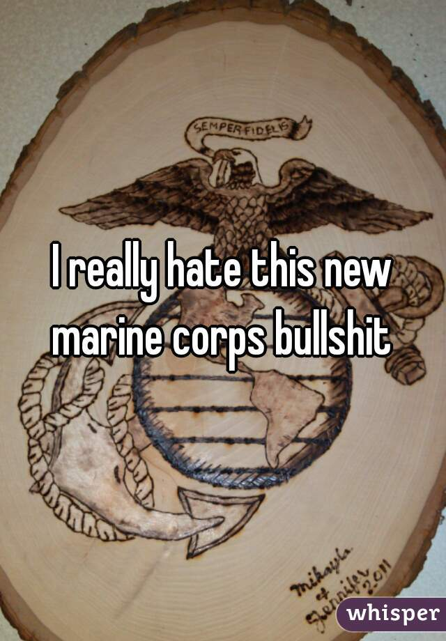 I really hate this new marine corps bullshit