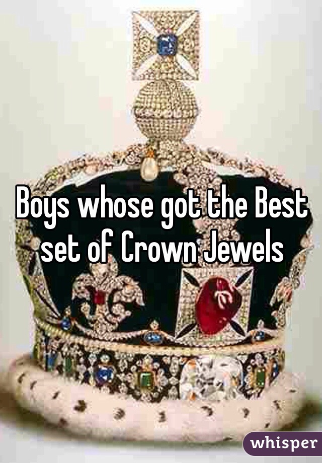 Boys whose got the Best set of Crown Jewels