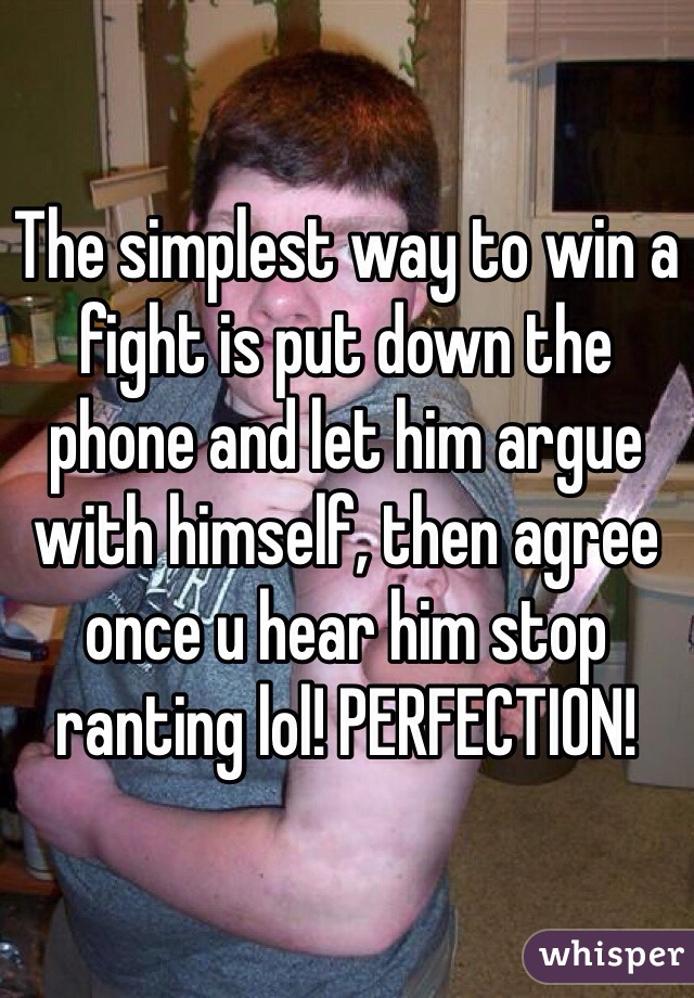 The simplest way to win a fight is put down the phone and let him argue with himself, then agree once u hear him stop ranting lol! PERFECTION!