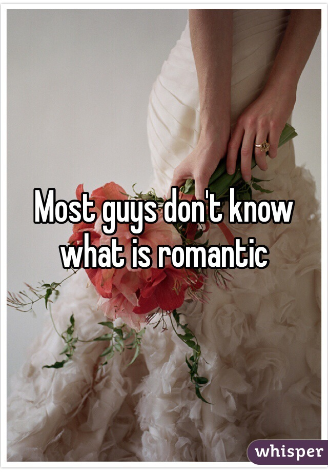 Most guys don't know what is romantic