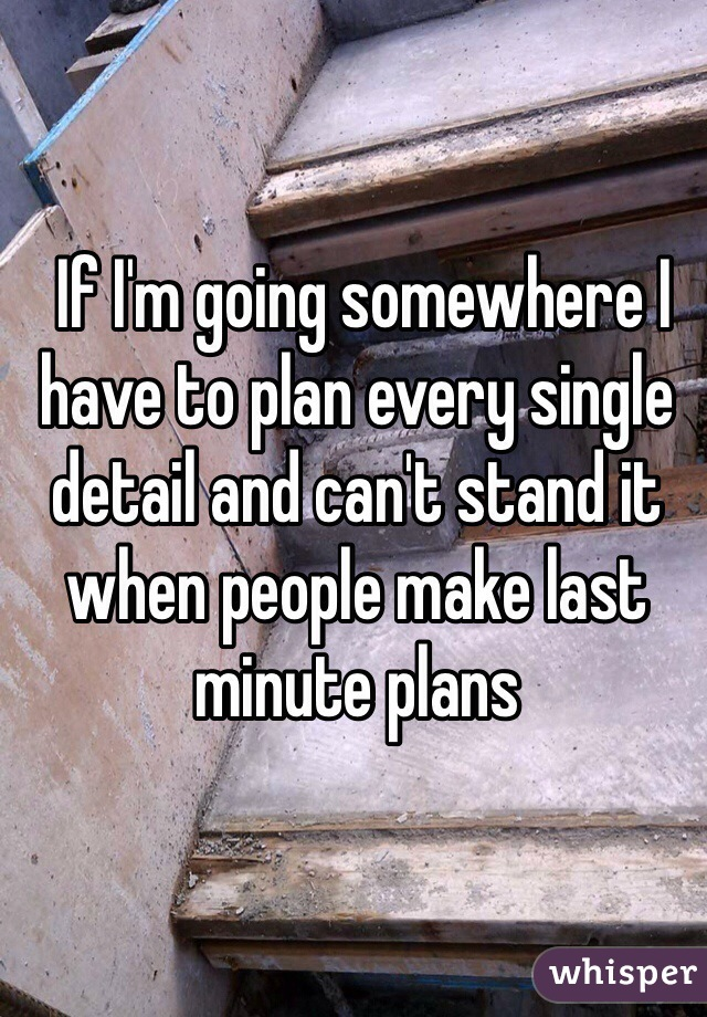If I'm going somewhere I have to plan every single detail and can't stand it when people make last minute plans