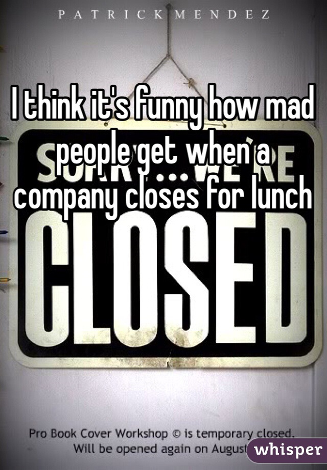 I think it's funny how mad people get when a company closes for lunch