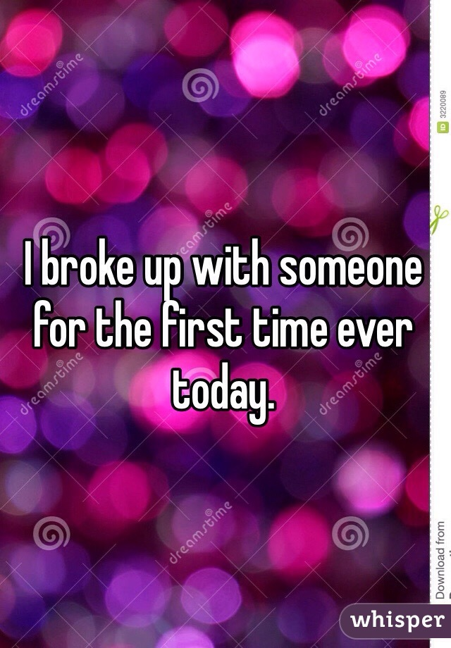 I broke up with someone for the first time ever today.