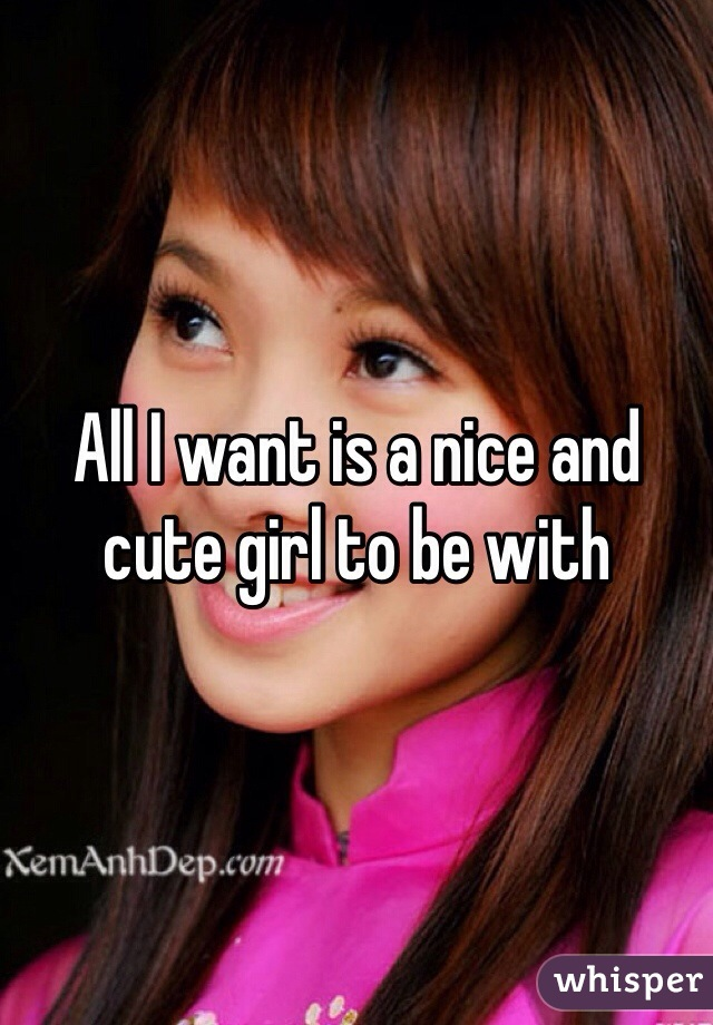 All I want is a nice and cute girl to be with