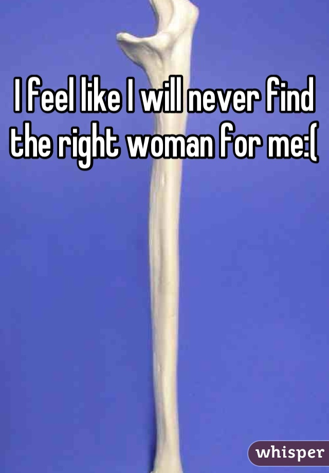 I feel like I will never find the right woman for me:(