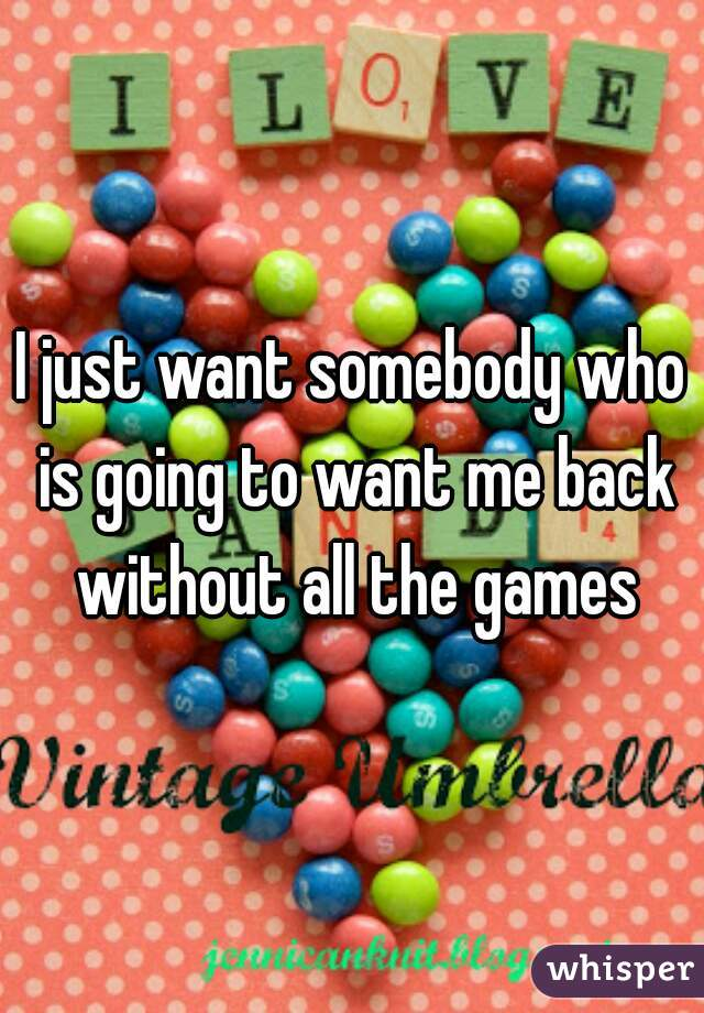 I just want somebody who is going to want me back without all the games