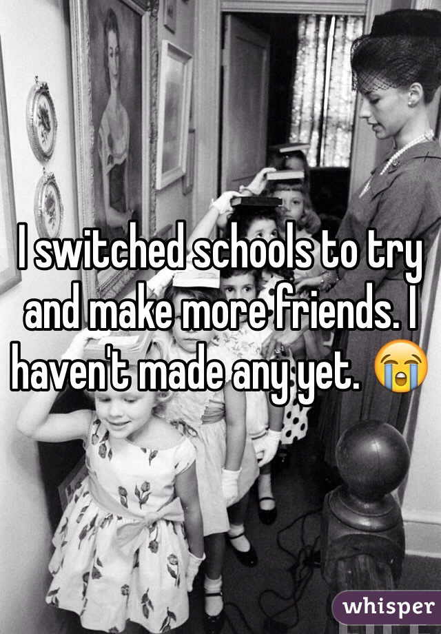 I switched schools to try and make more friends. I haven't made any yet. 😭