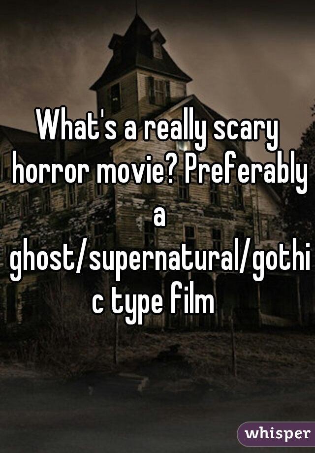 What's a really scary horror movie? Preferably a ghost/supernatural/gothic type film