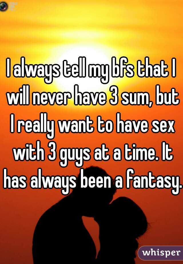I always tell my bfs that I will never have 3 sum, but I really want to have sex with 3 guys at a time. It has always been a fantasy.