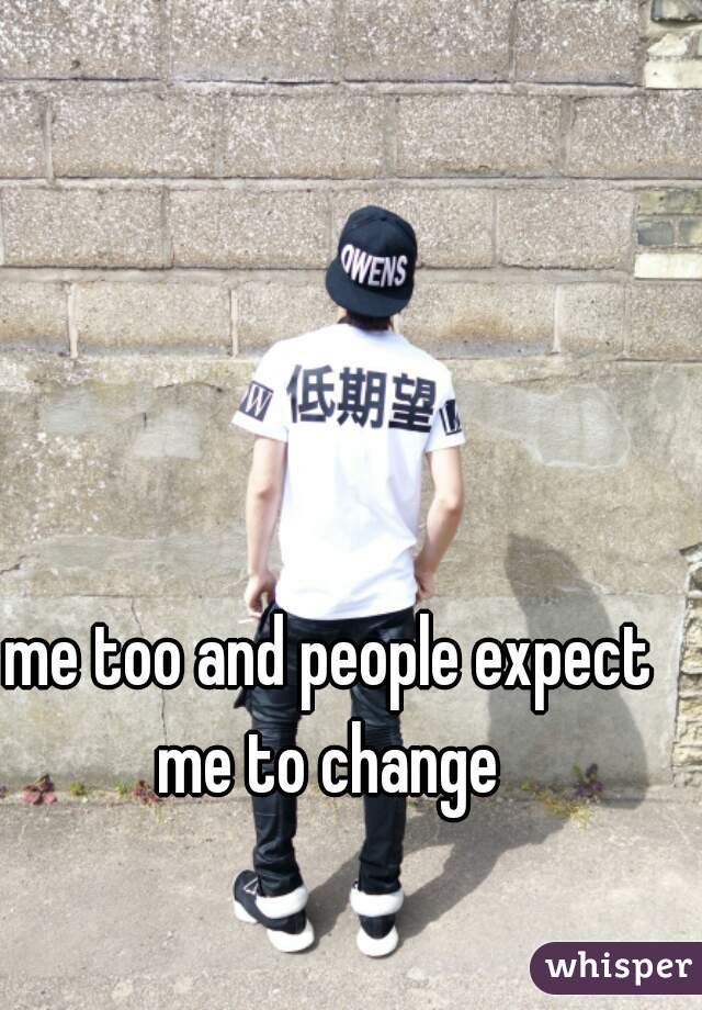 me too and people expect me to change