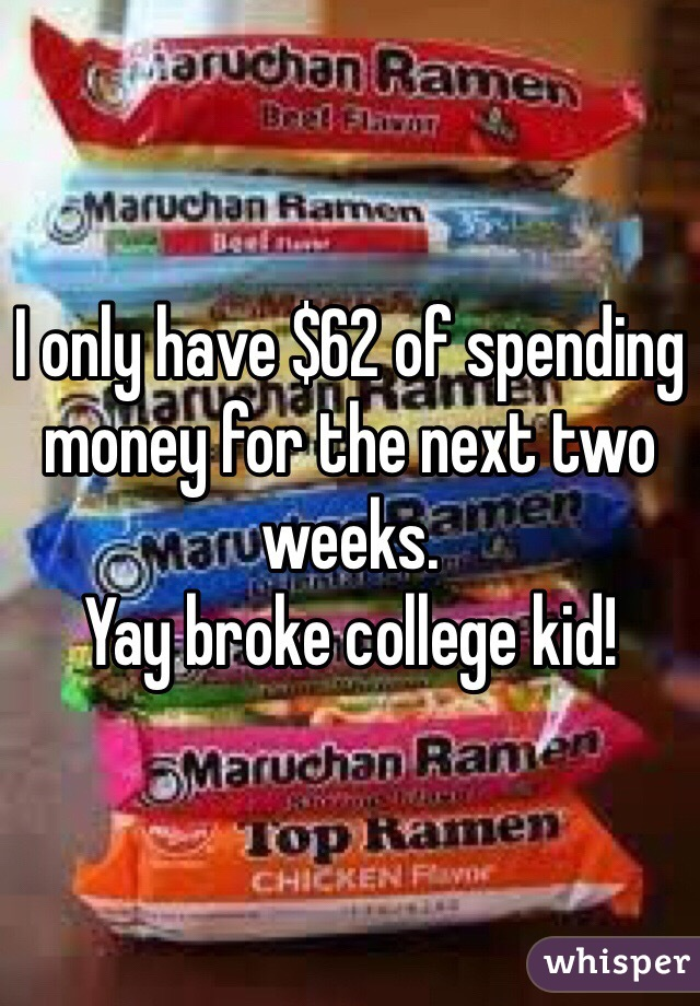 I only have $62 of spending money for the next two weeks.  Yay broke college kid!